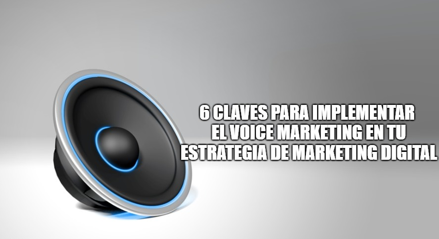 6 claves para implementar el voice marketing en tu estrategia de marketing digital